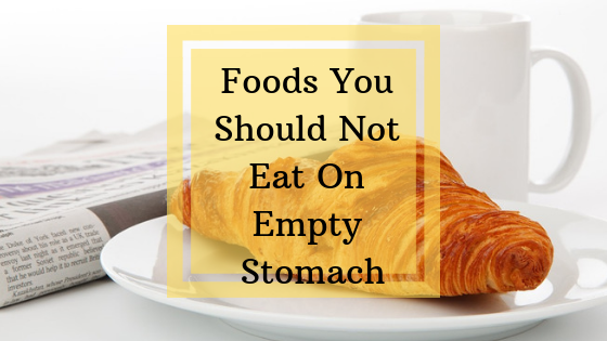 fabzania, healthy breakfast ideas, Foods You Should Not Eat On Empty Stomach